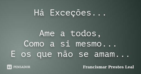 Há Exceções... Ame a todos, Como a si mesmo... E os que não se amam...... Frase de Francismar Prestes Leal.