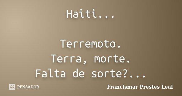 Haiti... Terremoto. Terra, morte. Falta de sorte?...... Frase de Francismar Prestes Leal.