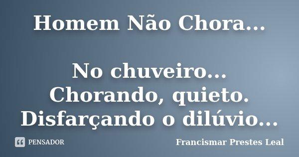 Homem Não Chora... No chuveiro... Chorando, quieto. Disfarçando o dilúvio...... Frase de Francismar Prestes Leal.
