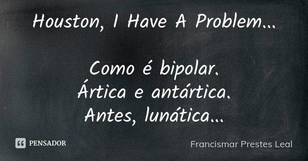 Houston, I Have A Problem... Como é bipolar. Ártica e antártica. Antes, lunática...... Frase de Francismar Prestes Leal.