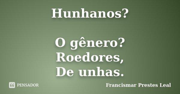 Hunhanos? O gênero? Roedores, De unhas.... Frase de Francismar Prestes Leal.