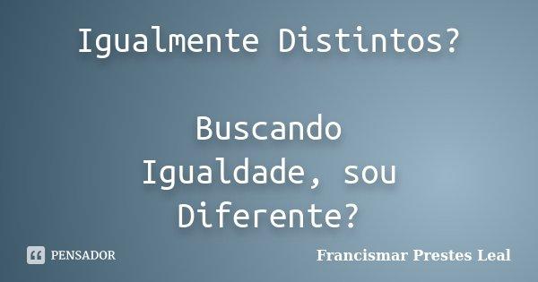 Igualmente Distintos? Buscando Igualdade, sou Diferente?... Frase de Francismar Prestes Leal.