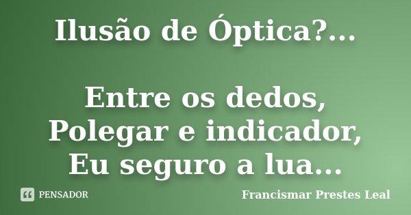 Ilusão de Óptica?... Entre os dedos, Polegar e indicador, Eu seguro a lua...... Frase de Francismar Prestes Leal.