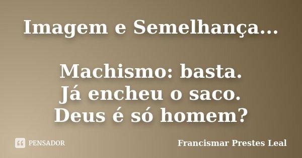 Imagem e Semelhança... Machismo: basta. Já encheu o saco. Deus é só homem?... Frase de Francismar Prestes Leal.