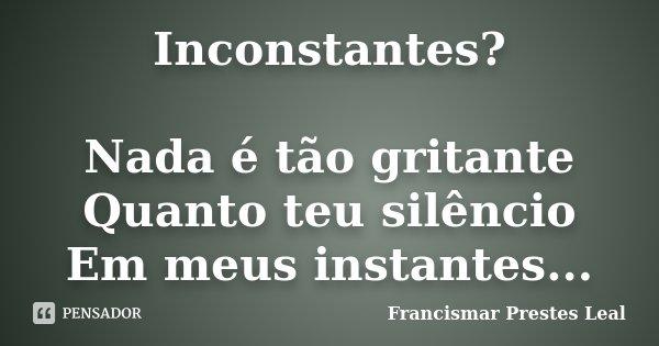 Inconstantes? Nada é tão gritante Quanto teu silêncio Em meus instantes...... Frase de Francismar Prestes Leal.