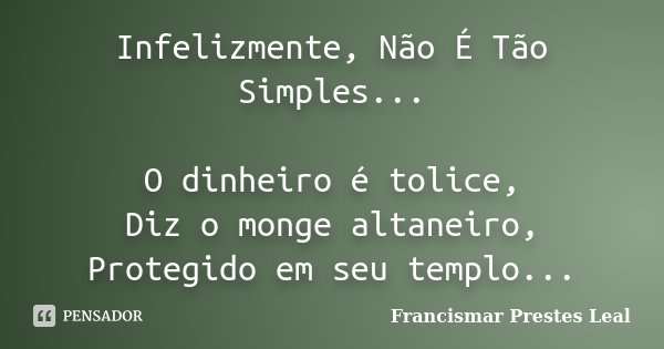 Infelizmente, Não É Tão Simples... O dinheiro é tolice, Diz o monge altaneiro, Protegido em seu templo...... Frase de Francismar Prestes Leal.