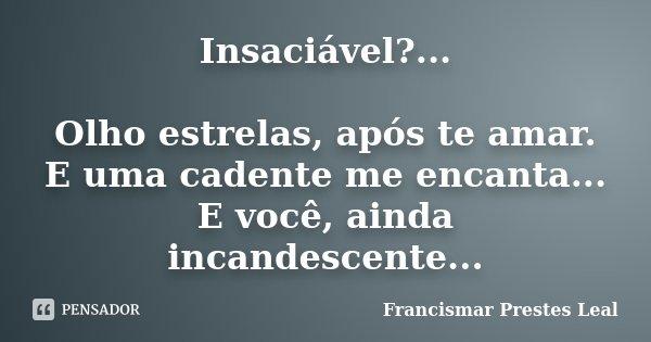 Insaciável?... Olho estrelas, após te amar. E uma cadente me encanta... E você, ainda incandescente...... Frase de Francismar Prestes Leal.