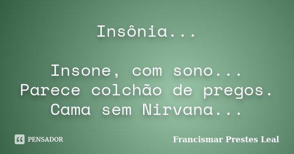 Insônia... Insone, com sono... Parece colchão de pregos. Cama sem Nirvana...... Frase de Francismar Prestes Leal.