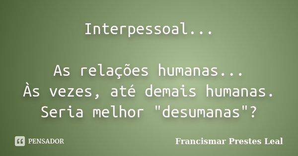"""Interpessoal... As relações humanas... Às vezes, até demais humanas. Seria melhor """"desumanas""""?... Frase de Francismar Prestes Leal."""