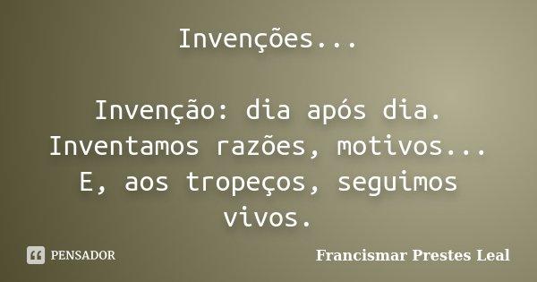 Invenções... Invenção: dia após dia. Inventamos razões, motivos... E, aos tropeços, seguimos vivos.... Frase de Francismar Prestes Leal.