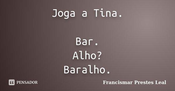 Joga a Tina. Bar. Alho? Baralho.... Frase de Francismar Prestes Leal.