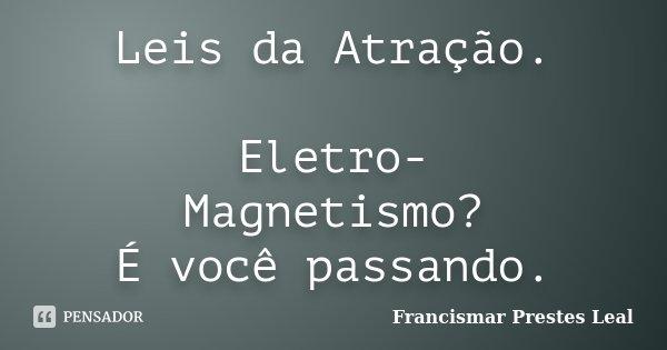 Leis da Atração. Eletro- Magnetismo? É você passando.... Frase de Francismar Prestes Leal.