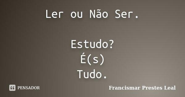 Ler ou Não Ser. Estudo? É(s) Tudo.... Frase de Francismar Prestes Leal.