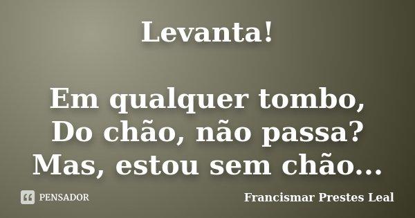 Levanta! Em qualquer tombo, Do chão, não passa? Mas, estou sem chão...... Frase de Francismar Prestes Leal.