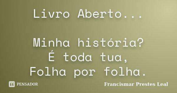 Livro Aberto... Minha história? É toda tua, Folha por folha.... Frase de Francismar Prestes Leal.