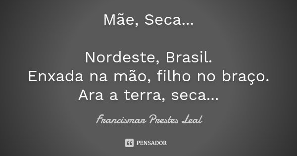 Mãe, Seca... Nordeste, Brasil. Enxada na mão, filho no braço. Ara a terra, seca...... Frase de Francismar Prestes Leal.