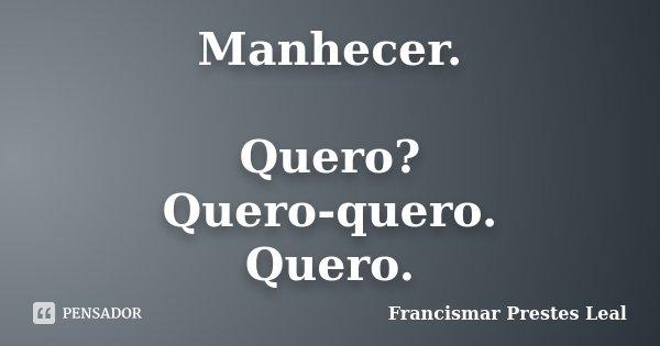 Manhecer. Quero? Quero-quero. Quero.... Frase de Francismar Prestes Leal.