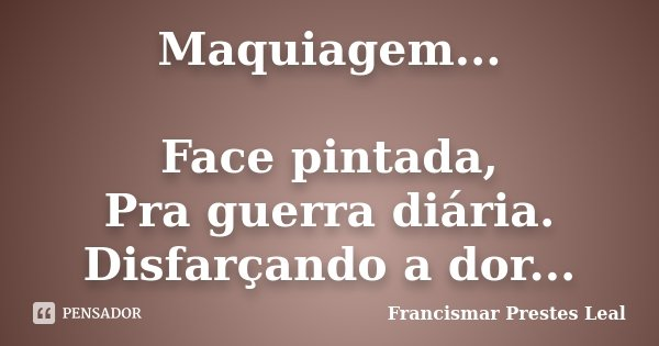 Maquiagem... Face pintada, Pra guerra diária. Disfarçando a dor...... Frase de Francismar Prestes Leal.