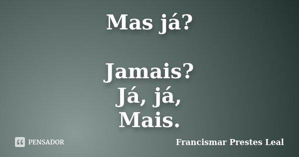 Mas já? Jamais? Já, já, Mais.... Frase de Francismar Prestes Leal.