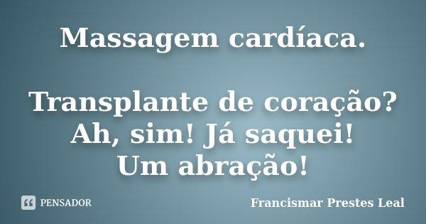 Massagem cardíaca. Transplante de coração? Ah, sim! Já saquei! Um abração!... Frase de Francismar Prestes Leal.