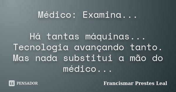 Médico: Examina... Há tantas máquinas... Tecnologia avançando tanto. Mas nada substitui a mão do médico...... Frase de Francismar Prestes Leal.
