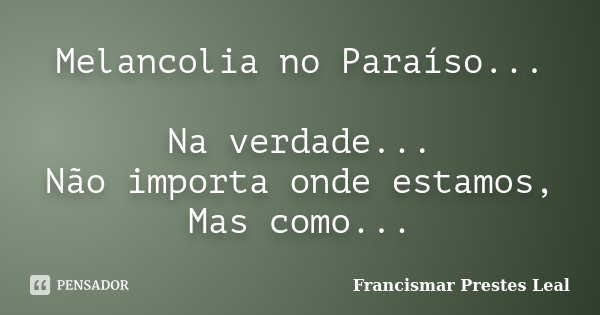Melancolia no Paraíso... Na verdade... Não importa onde estamos, Mas como...... Frase de Francismar Prestes Leal.