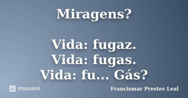 Miragens? Vida: fugaz. Vida: fugas. Vida: fu... Gás?... Frase de Francismar Prestes Leal.