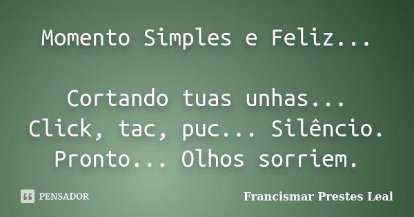 Momento Simples e Feliz... Cortando tuas unhas... Click, tac, puc... Silêncio. Pronto... Olhos sorriem.... Frase de Francismar Prestes Leal.