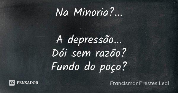 Na Minoria?... A depressão... Dói sem razão? Fundo do poço?... Frase de Francismar Prestes Leal.