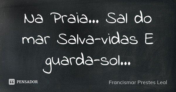 Na Praia... Sal do mar Salva-vidas E guarda-sol...... Frase de Francismar Prestes Leal.