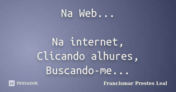 Na Web... Na internet, Clicando alhures, Buscando-me...... Frase de Francismar Prestes Leal.