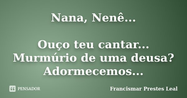 Nana, Nenê... Ouço teu cantar... Murmúrio de uma deusa? Adormecemos...... Frase de Francismar Prestes Leal.