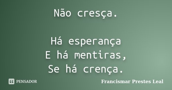 Não cresça. Há esperança E há mentiras, Se há crença.... Frase de Francismar Prestes Leal.