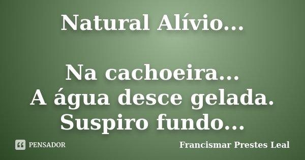 Natural Alívio... Na cachoeira... A água desce gelada. Suspiro fundo...... Frase de Francismar Prestes Leal.