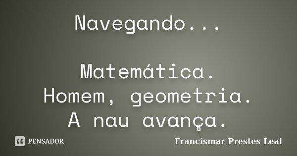 Navegando... Matemática. Homem, geometria. A nau avança.... Frase de Francismar Prestes Leal.