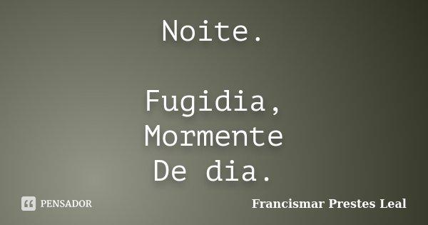 Noite. Fugidia, Mormente De dia.... Frase de Francismar Prestes Leal.