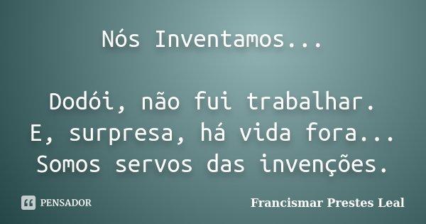 Nós Inventamos... Dodói, não fui trabalhar. E, surpresa, há vida fora... Somos servos das invenções.... Frase de Francismar Prestes Leal.