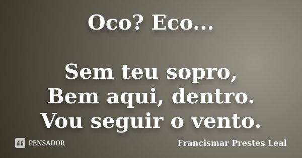 Oco? Eco... Sem teu sopro, Bem aqui, dentro. Vou seguir o vento.... Frase de Francismar Prestes Leal.