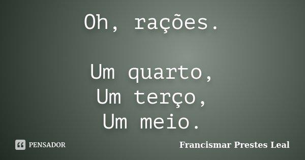 Oh, rações. Um quarto, Um terço, Um meio.... Frase de Francismar Prestes Leal.
