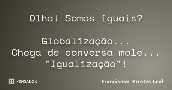 """Olha! Somos Iguais?... Globalização... Chega de conversa mole... """"Igualização""""!... Frase de Francismar Prestes Leal."""
