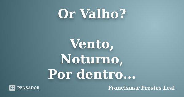 Or Valho? Vento, Noturno, Por dentro...... Frase de Francismar Prestes Leal.