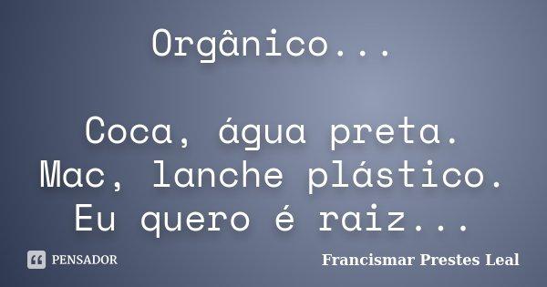Orgânico... Coca, água preta. Mac, lanche plástico. Eu quero é raiz...... Frase de Francismar Prestes Leal.