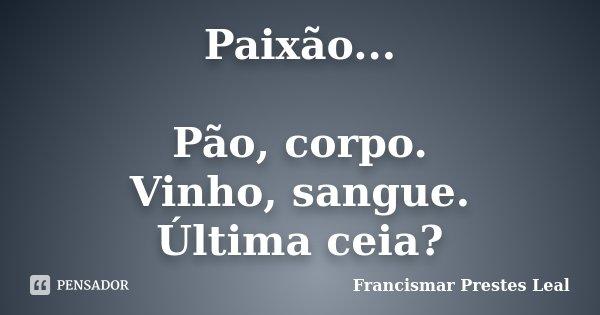Paixão... Pão, corpo. Vinho, sangue. Última ceia?... Frase de Francismar Prestes Leal.