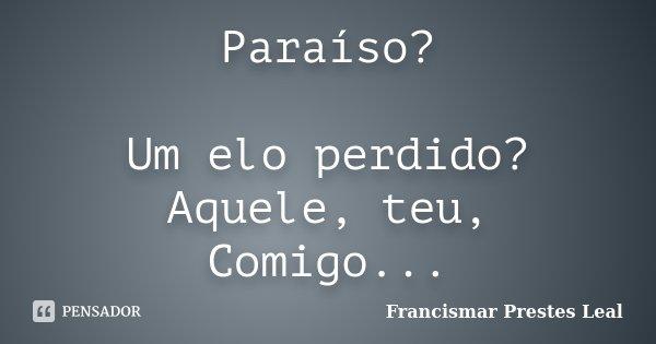 Paraíso? Um elo perdido? Aquele, teu, Comigo...... Frase de Francismar Prestes Leal.
