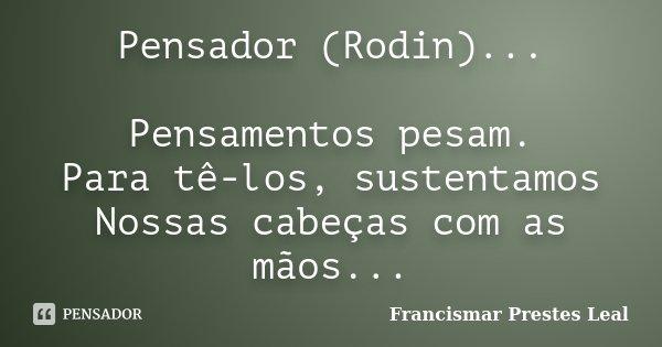 Pensador (Rodin)... Pensamentos pesam. Para tê-los, sustentamos Nossas cabeças com as mãos...... Frase de Francismar Prestes Leal.