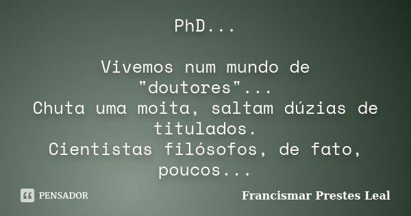 """PhD... Vivemos num mundo de """"doutores""""... Chuta uma moita, saltam dúzias de titulados. Cientistas filósofos, de fato, poucos...... Frase de Francismar Prestes Leal."""