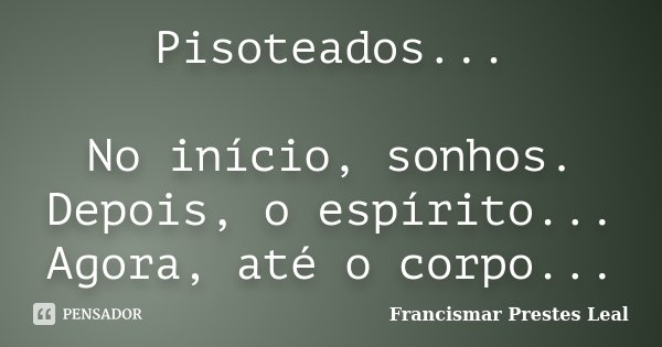 Pisoteados... No início, sonhos. Depois, o espírito... Agora, até o corpo...... Frase de Francismar Prestes Leal.