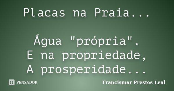 """Placas na Praia... Água """"própria"""". E na propriedade, A prosperidade...... Frase de Francismar Prestes Leal."""