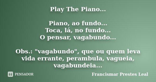 """Play The Piano... Piano, ao fundo... Toca, lá, no fundo... O pensar, vagabundo... Obs.: """"vagabundo"""", que ou quem leva vida errante, perambula, vagueia... Frase de Francismar Prestes Leal."""