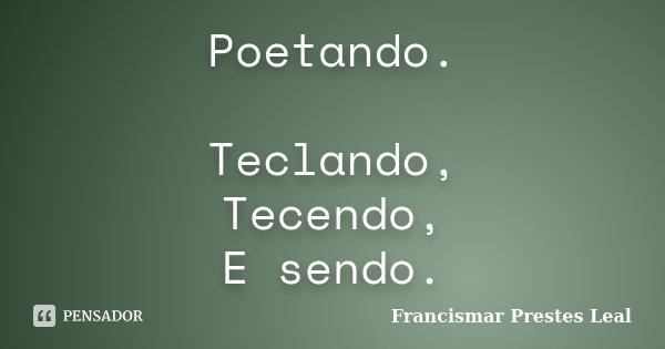 Poetando. Teclando, Tecendo, E sendo.... Frase de Francismar Prestes Leal.